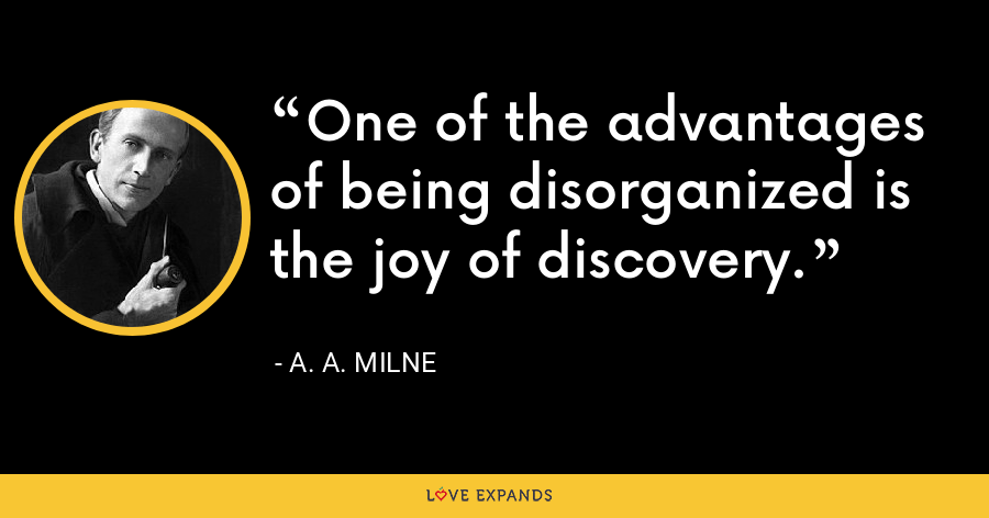 One of the advantages of being disorganized is the joy of discovery. - A. A. Milne