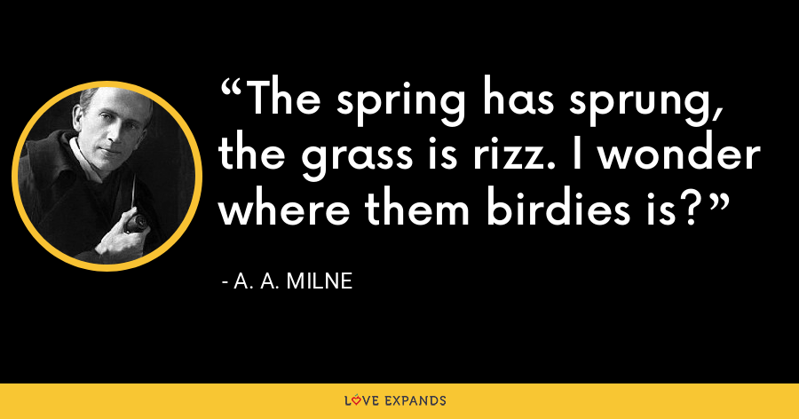 The spring has sprung, the grass is rizz. I wonder where them birdies is? - A. A. Milne