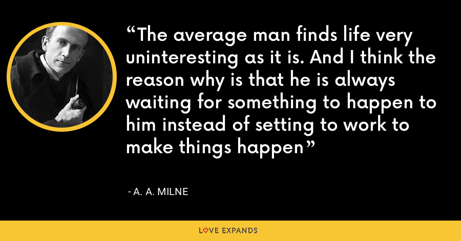 The average man finds life very uninteresting as it is. And I think the reason why is that he is always waiting for something to happen to him instead of setting to work to make things happen - A. A. Milne