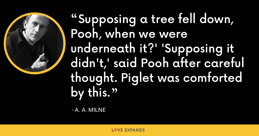 Supposing a tree fell down, Pooh, when we were underneath it?' 'Supposing it didn't,' said Pooh after careful thought. Piglet was comforted by this. - A. A. Milne