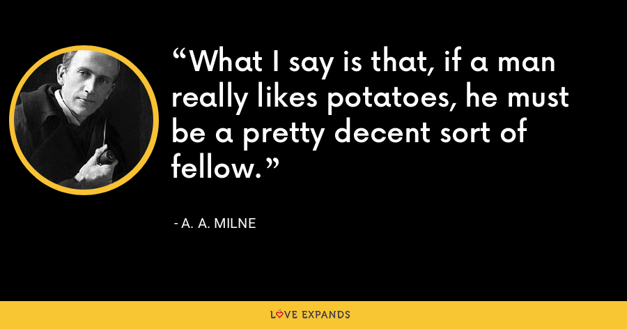 What I say is that, if a man really likes potatoes, he must be a pretty decent sort of fellow. - A. A. Milne