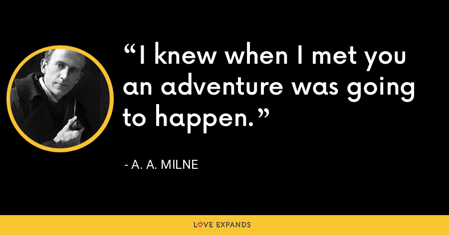 I knew when I met you an adventure was going to happen. - A. A. Milne