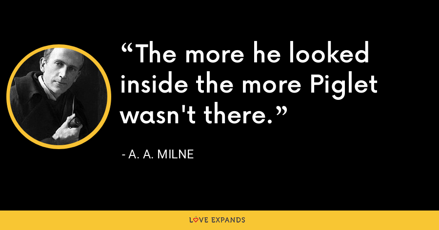 The more he looked inside the more Piglet wasn't there. - A. A. Milne