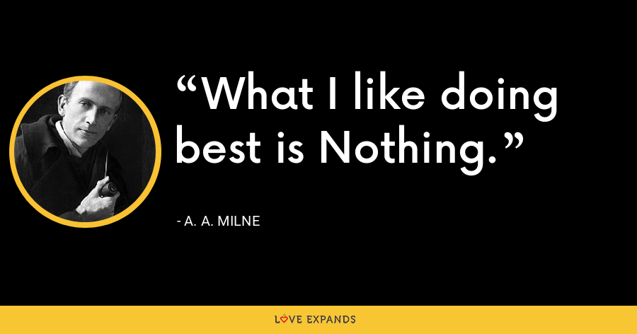 What I like doing best is Nothing. - A. A. Milne