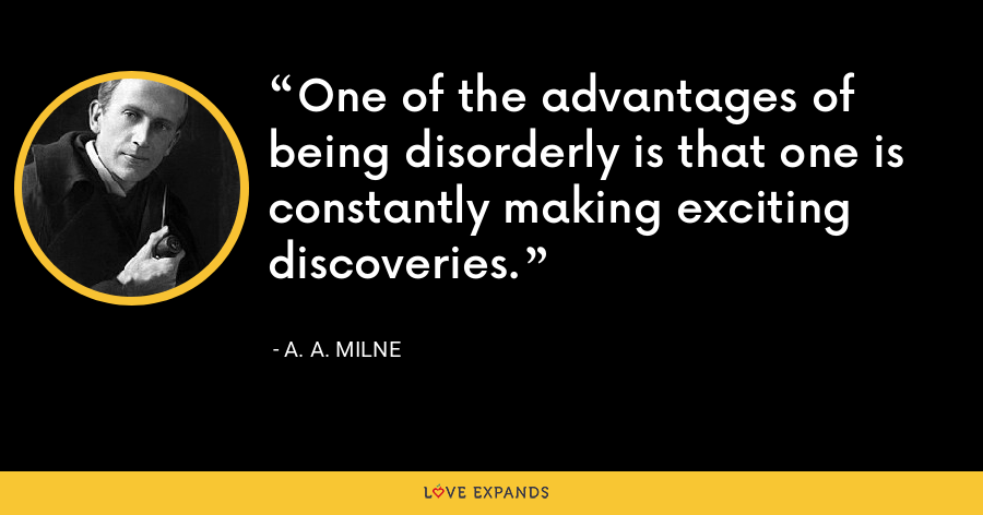 One of the advantages of being disorderly is that one is constantly making exciting discoveries. - A. A. Milne