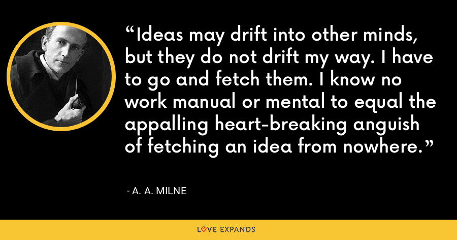 Ideas may drift into other minds, but they do not drift my way. I have to go and fetch them. I know no work manual or mental to equal the appalling heart-breaking anguish of fetching an idea from nowhere. - A. A. Milne
