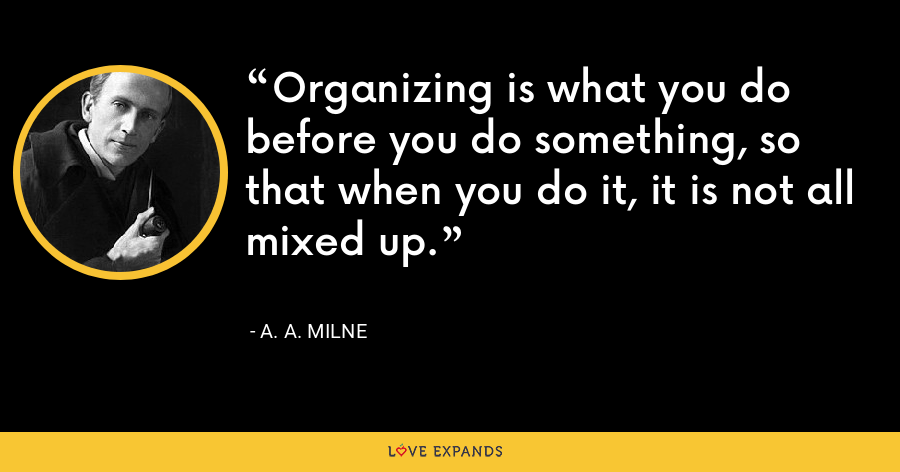 Organizing is what you do before you do something, so that when you do it, it is not all mixed up. - A. A. Milne