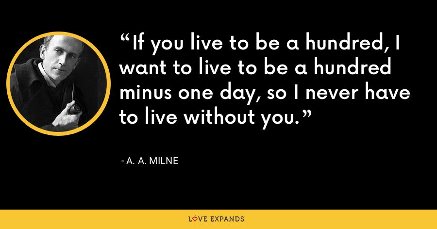 If you live to be a hundred, I want to live to be a hundred minus one day, so I never have to live without you. - A. A. Milne