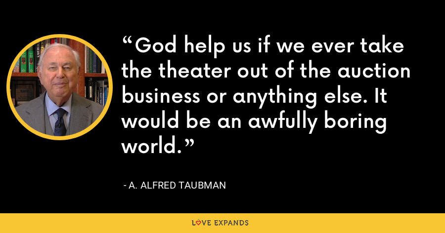 God help us if we ever take the theater out of the auction business or anything else. It would be an awfully boring world. - A. Alfred Taubman