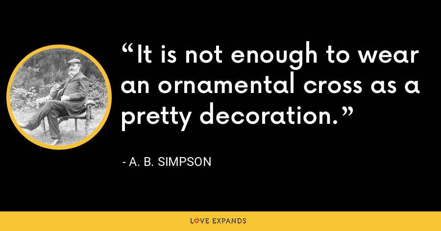 It is not enough to wear an ornamental cross as a pretty decoration. - A. B. Simpson