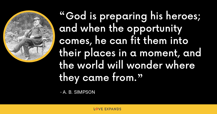 God is preparing his heroes; and when the opportunity comes, he can fit them into their places in a moment, and the world will wonder where they came from. - A. B. Simpson