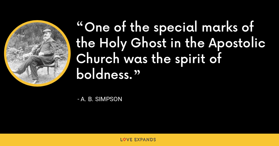 One of the special marks of the Holy Ghost in the Apostolic Church was the spirit of boldness. - A. B. Simpson