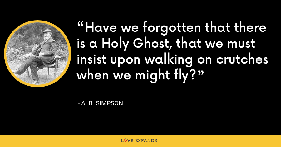 Have we forgotten that there is a Holy Ghost, that we must insist upon walking on crutches when we might fly? - A. B. Simpson