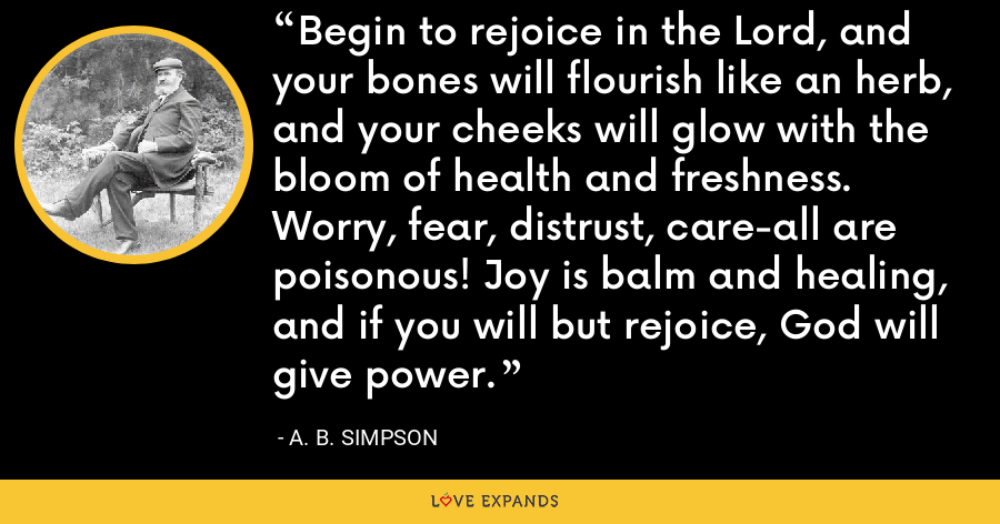 Begin to rejoice in the Lord, and your bones will flourish like an herb, and your cheeks will glow with the bloom of health and freshness. Worry, fear, distrust, care-all are poisonous! Joy is balm and healing, and if you will but rejoice, God will give power. - A. B. Simpson