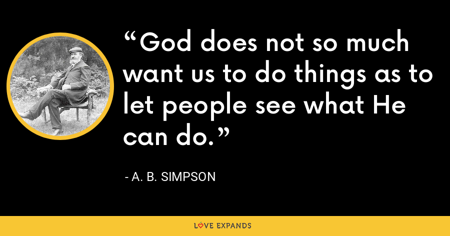 God does not so much want us to do things as to let people see what He can do. - A. B. Simpson