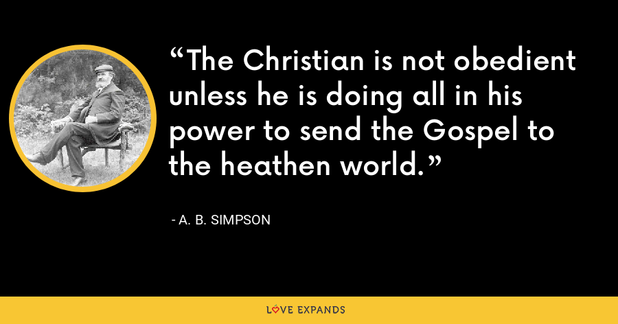 The Christian is not obedient unless he is doing all in his power to send the Gospel to the heathen world. - A. B. Simpson
