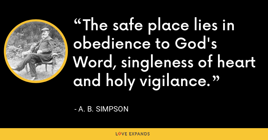 The safe place lies in obedience to God's Word, singleness of heart and holy vigilance. - A. B. Simpson