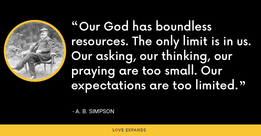 Our God has boundless resources. The only limit is in us. Our asking, our thinking, our praying are too small. Our expectations are too limited. - A. B. Simpson
