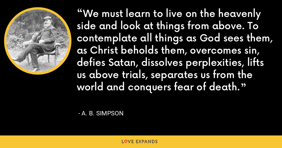 We must learn to live on the heavenly side and look at things from above. To contemplate all things as God sees them, as Christ beholds them, overcomes sin, defies Satan, dissolves perplexities, lifts us above trials, separates us from the world and conquers fear of death. - A. B. Simpson