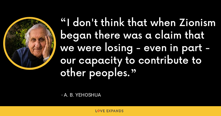 I don't think that when Zionism began there was a claim that we were losing - even in part - our capacity to contribute to other peoples. - A. B. Yehoshua