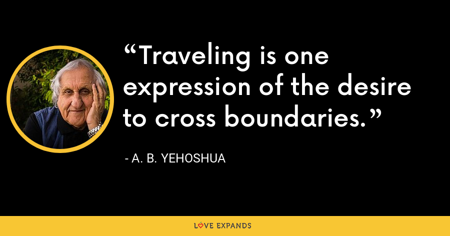 Traveling is one expression of the desire to cross boundaries. - A. B. Yehoshua