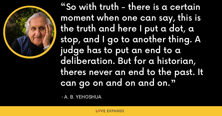 So with truth - there is a certain moment when one can say, this is the truth and here I put a dot, a stop, and I go to another thing. A judge has to put an end to a deliberation. But for a historian, theres never an end to the past. It can go on and on and on. - A. B. Yehoshua