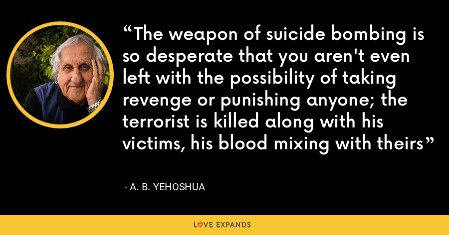 The weapon of suicide bombing is so desperate that you aren't even left with the possibility of taking revenge or punishing anyone; the terrorist is killed along with his victims, his blood mixing with theirs - A. B. Yehoshua