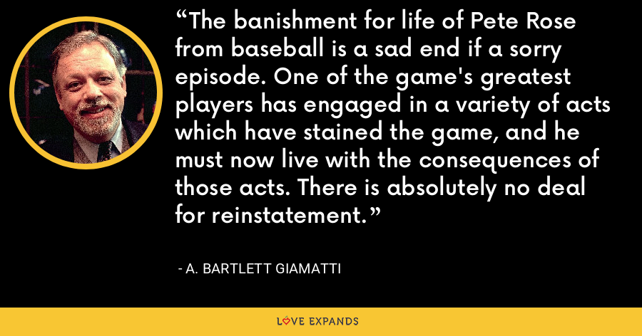 The banishment for life of Pete Rose from baseball is a sad end if a sorry episode. One of the game's greatest players has engaged in a variety of acts which have stained the game, and he must now live with the consequences of those acts. There is absolutely no deal for reinstatement. - A. Bartlett Giamatti