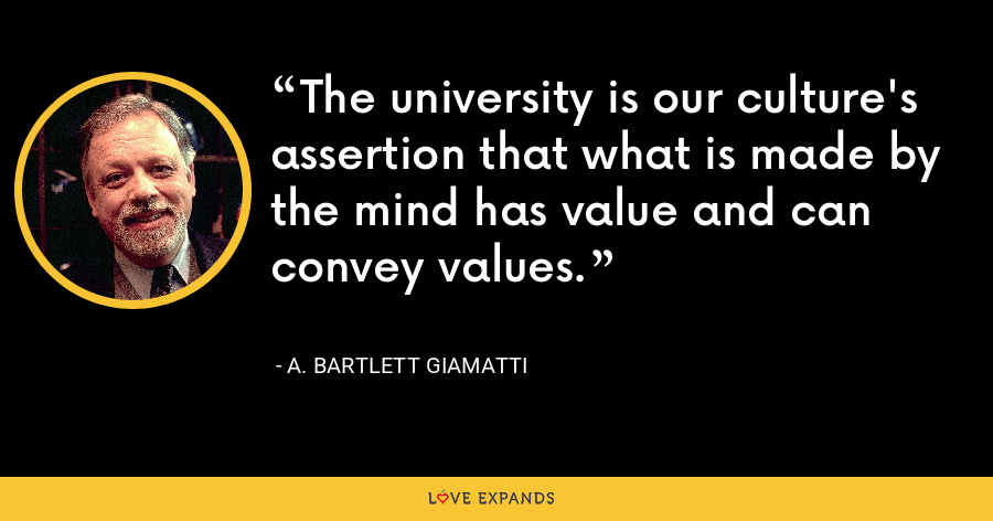 The university is our culture's assertion that what is made by the mind has value and can convey values. - A. Bartlett Giamatti