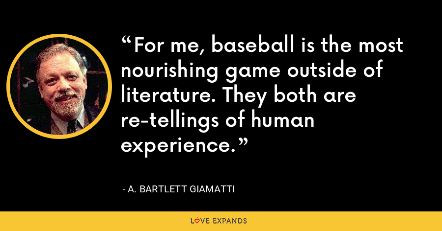 For me, baseball is the most nourishing game outside of literature. They both are re-tellings of human experience. - A. Bartlett Giamatti