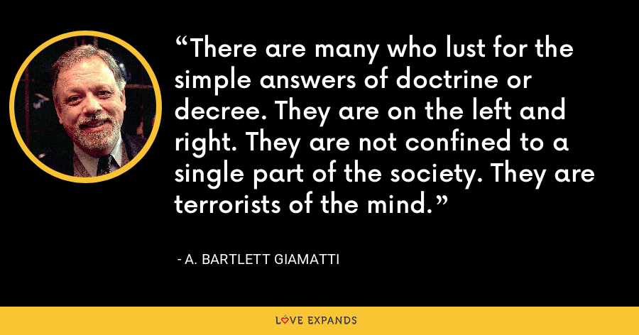 There are many who lust for the simple answers of doctrine or decree. They are on the left and right. They are not confined to a single part of the society. They are terrorists of the mind. - A. Bartlett Giamatti