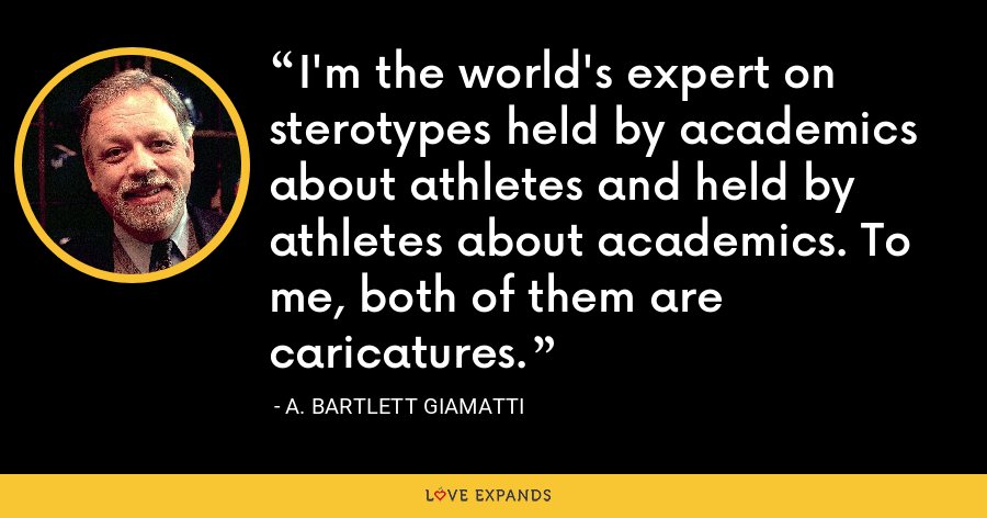 I'm the world's expert on sterotypes held by academics about athletes and held by athletes about academics. To me, both of them are caricatures. - A. Bartlett Giamatti