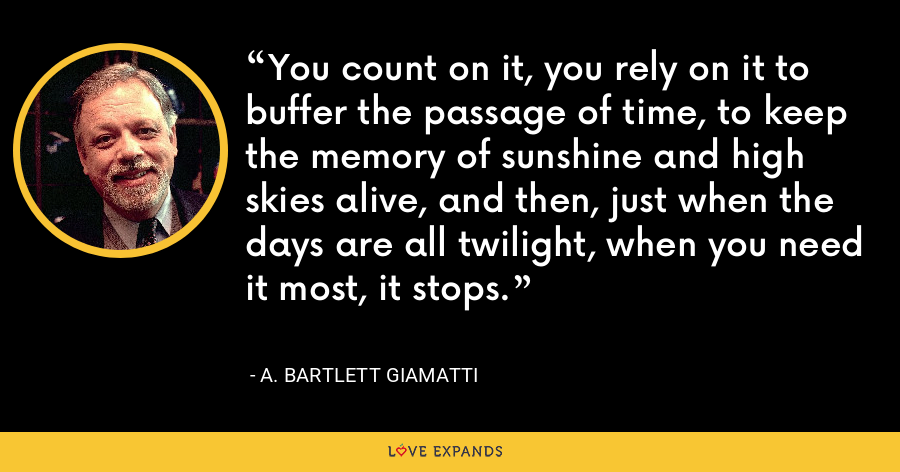 You count on it, you rely on it to buffer the passage of time, to keep the memory of sunshine and high skies alive, and then, just when the days are all twilight, when you need it most, it stops. - A. Bartlett Giamatti