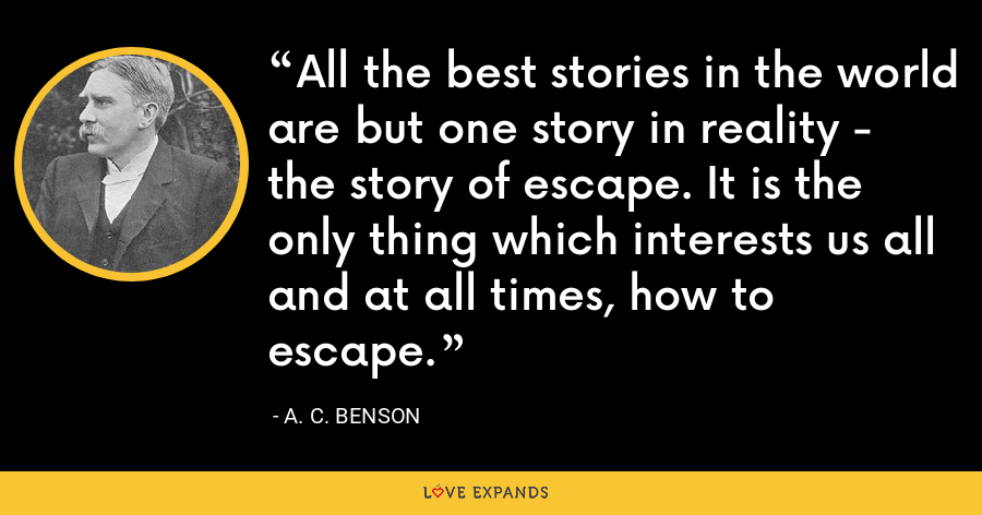 All the best stories in the world are but one story in reality - the story of escape. It is the only thing which interests us all and at all times, how to escape. - A. C. Benson