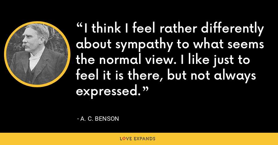I think I feel rather differently about sympathy to what seems the normal view. I like just to feel it is there, but not always expressed. - A. C. Benson