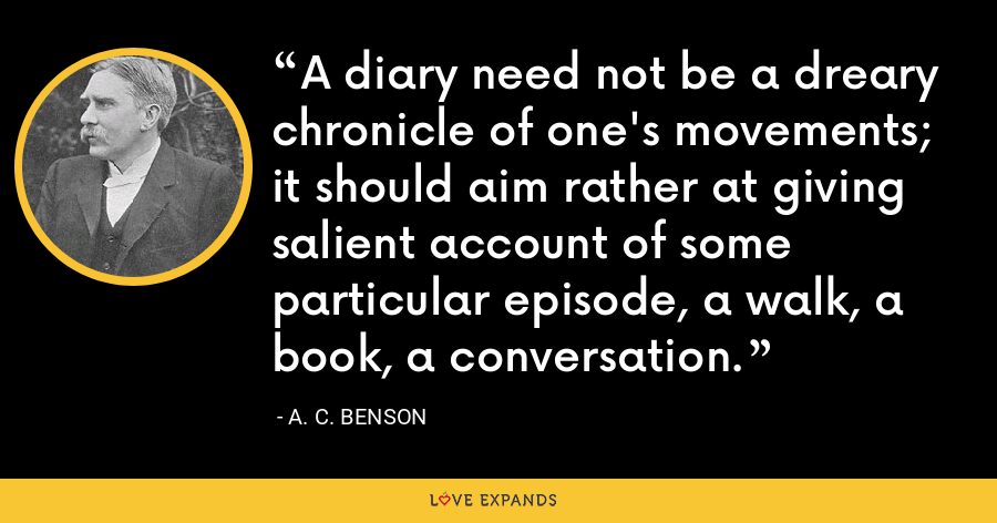A diary need not be a dreary chronicle of one's movements; it should aim rather at giving salient account of some particular episode, a walk, a book, a conversation. - A. C. Benson