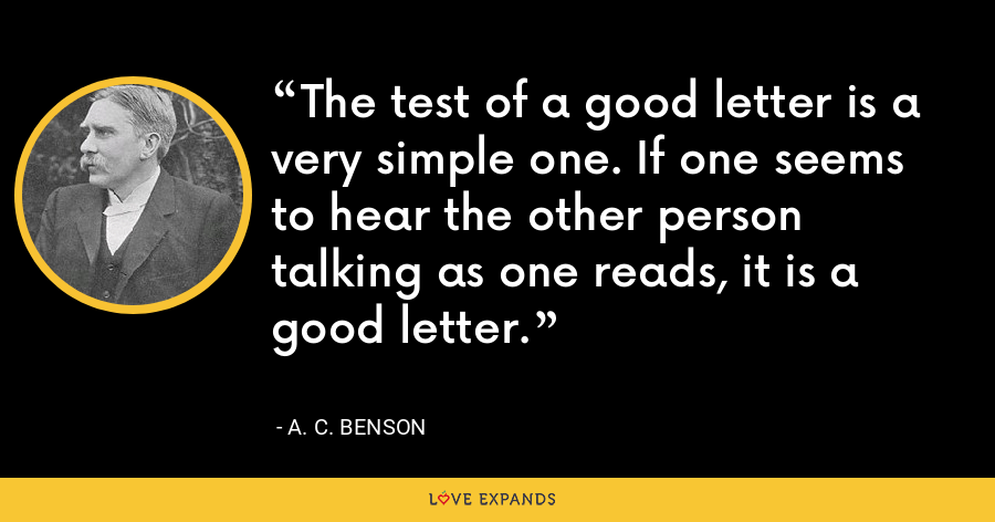 The test of a good letter is a very simple one. If one seems to hear the other person talking as one reads, it is a good letter. - A. C. Benson