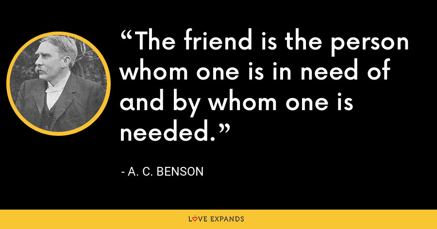 The friend is the person whom one is in need of and by whom one is needed. - A. C. Benson