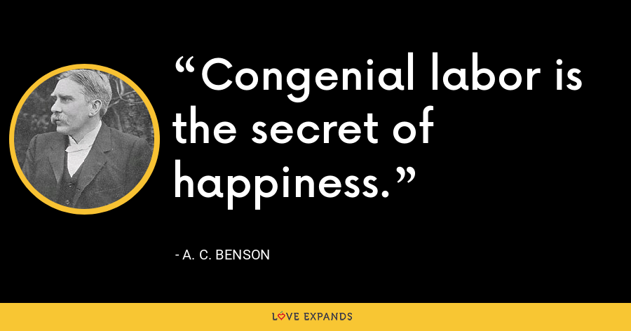 Congenial labor is the secret of happiness. - A. C. Benson