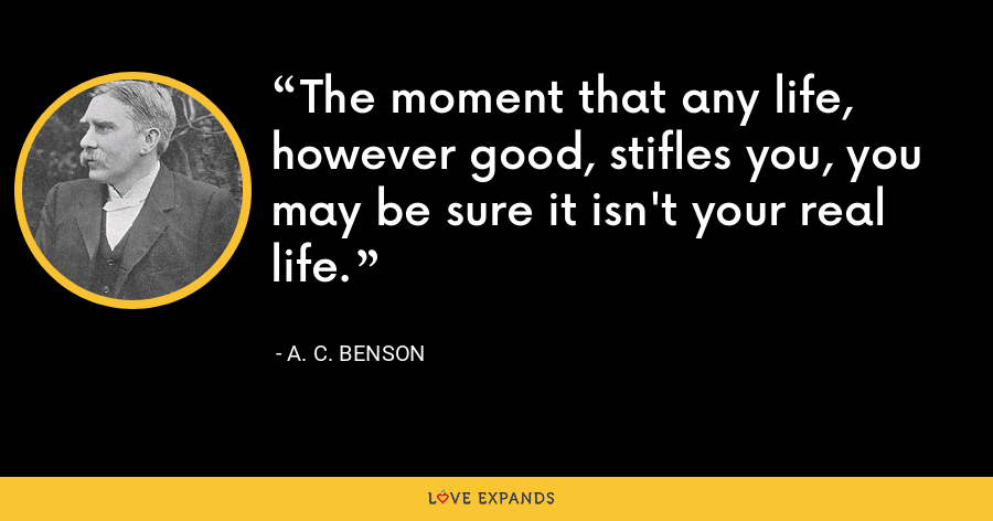 The moment that any life, however good, stifles you, you may be sure it isn't your real life. - A. C. Benson