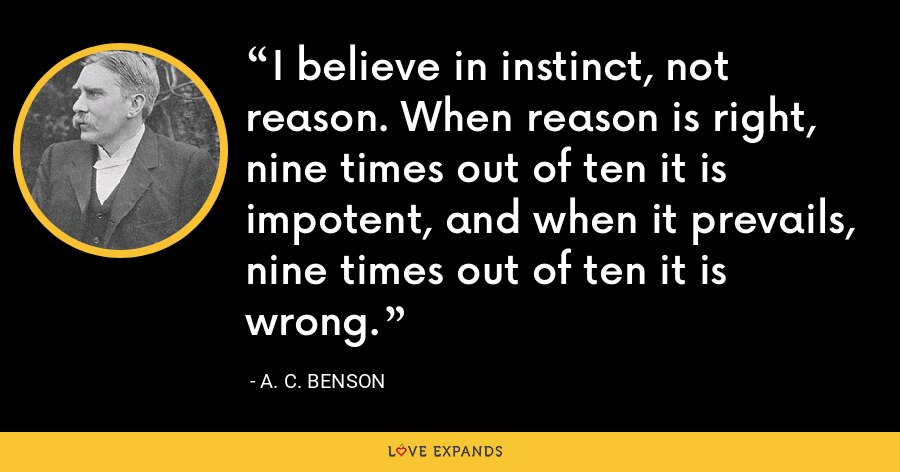 I believe in instinct, not reason. When reason is right, nine times out of ten it is impotent, and when it prevails, nine times out of ten it is wrong. - A. C. Benson