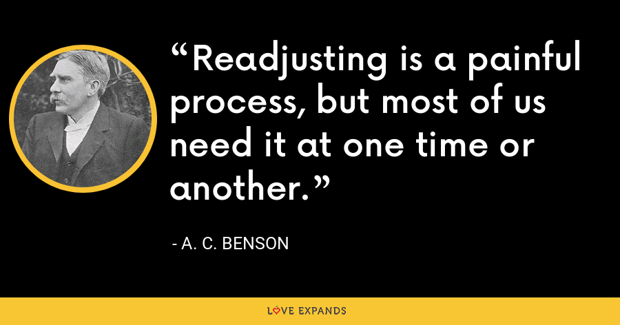 Readjusting is a painful process, but most of us need it at one time or another. - A. C. Benson
