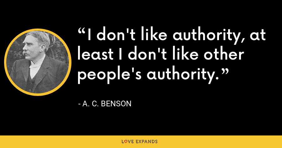 I don't like authority, at least I don't like other people's authority. - A. C. Benson