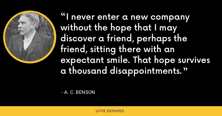 I never enter a new company without the hope that I may discover a friend, perhaps the friend, sitting there with an expectant smile. That hope survives a thousand disappointments. - A. C. Benson