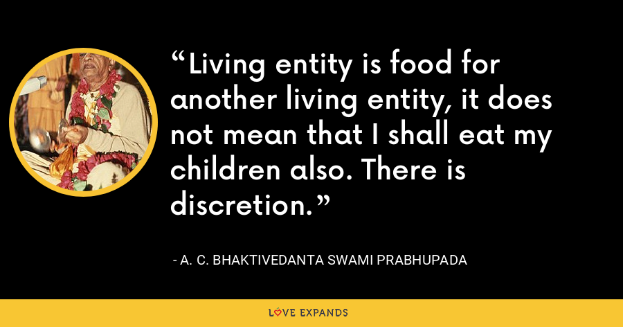Living entity is food for another living entity, it does not mean that I shall eat my children also. There is discretion. - A. C. Bhaktivedanta Swami Prabhupada