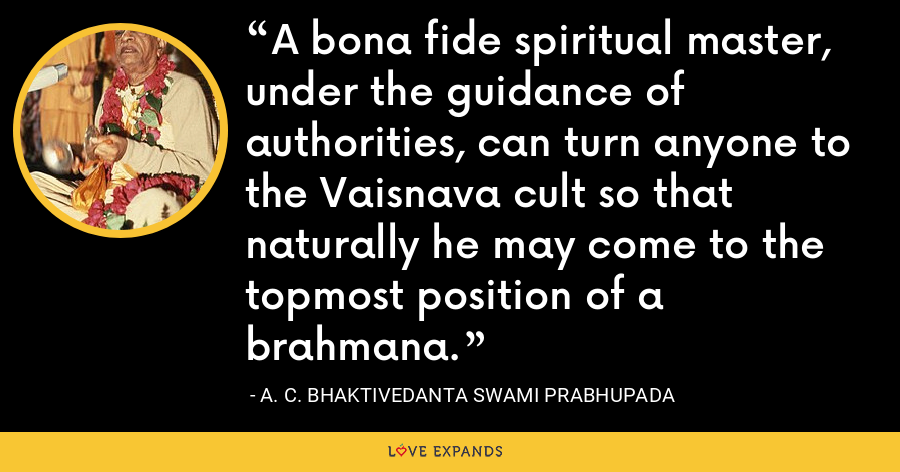 A bona fide spiritual master, under the guidance of authorities, can turn anyone to the Vaisnava cult so that naturally he may come to the topmost position of a brahmana. - A. C. Bhaktivedanta Swami Prabhupada
