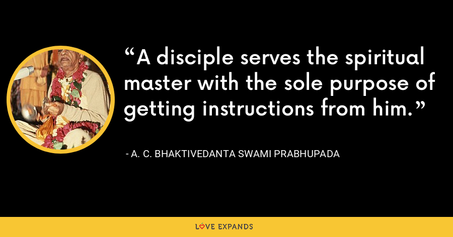 A disciple serves the spiritual master with the sole purpose of getting instructions from him. - A. C. Bhaktivedanta Swami Prabhupada