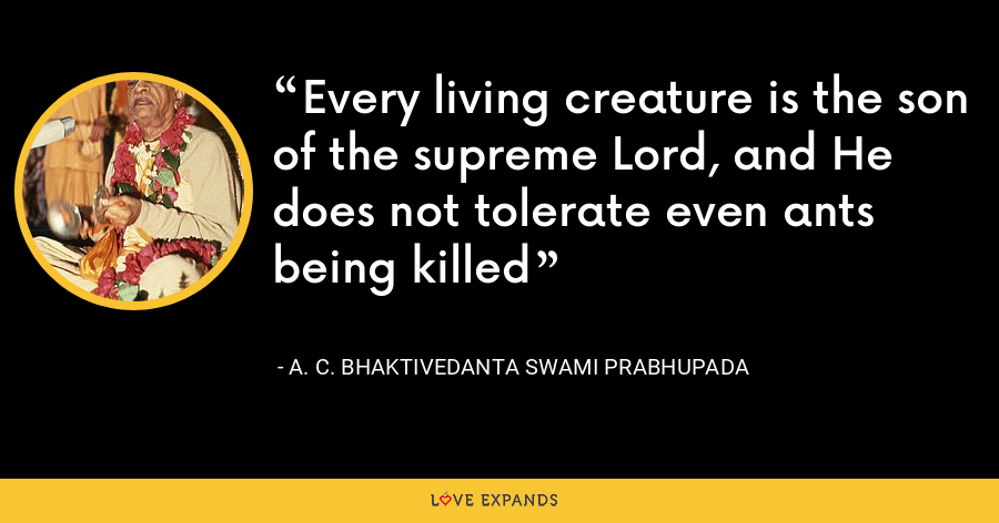 Every living creature is the son of the supreme Lord, and He does not tolerate even ants being killed - A. C. Bhaktivedanta Swami Prabhupada