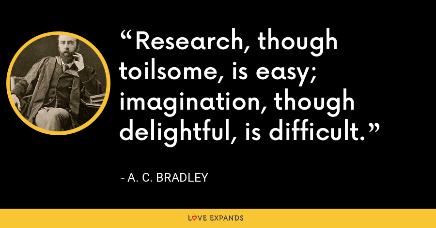 Research, though toilsome, is easy; imagination, though delightful, is difficult. - A. C. Bradley