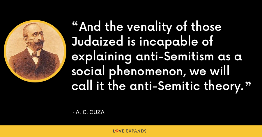 And the venality of those Judaized is incapable of explaining anti-Semitism as a social phenomenon, we will call it the anti-Semitic theory. - A. C. Cuza